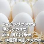 エイジングケアから毛穴ケアまで!卵1個で出来る3種類の肌ケアとは