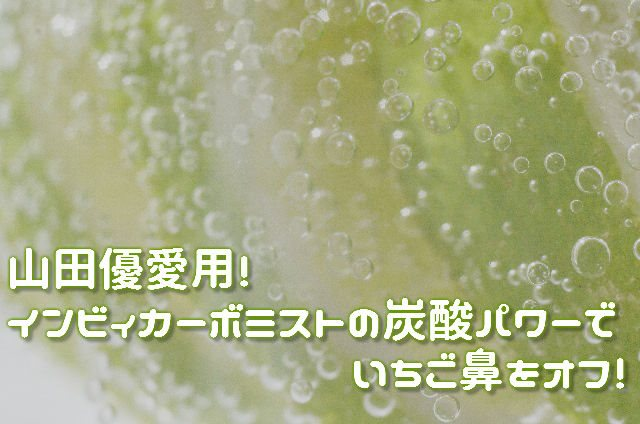 山田優愛用!インビィカーボミストの炭酸パワーでいちご鼻をオフ!