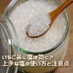 いちご鼻に塩は効く?上手な塩の使い方と注意点