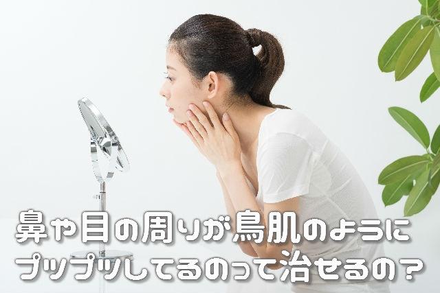 鼻や目の周りが鳥肌のようにプツプツしてるのって治せるの?