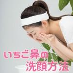 【決定版】いちご鼻に効果的な洗顔方法とは?