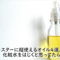 ブースターに超使えるオイル4選。化粧水をはじくと思ってたら損!